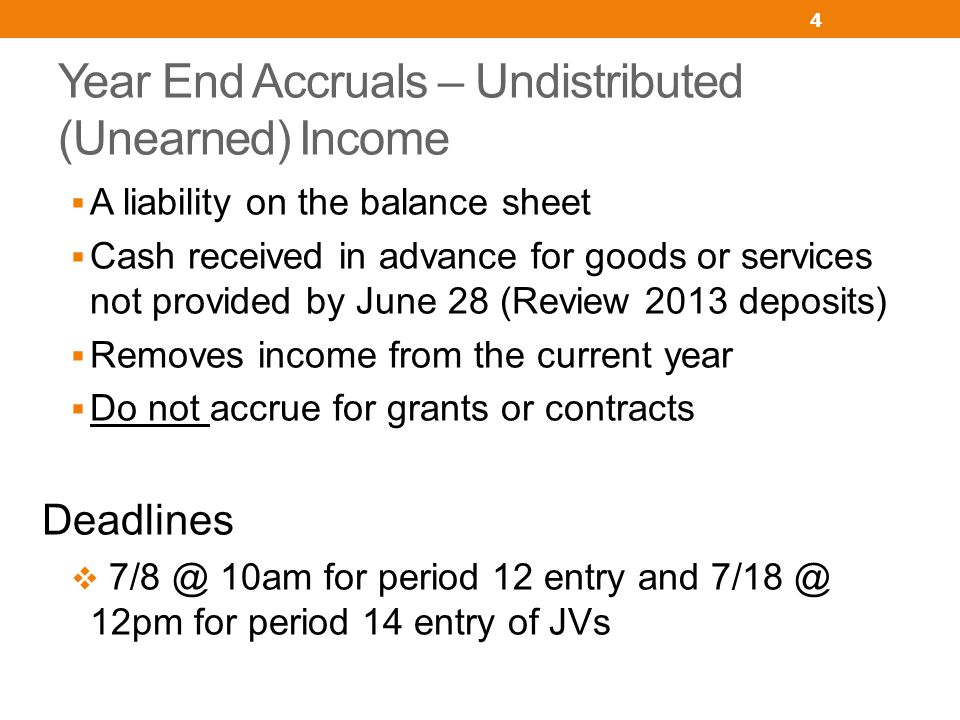 Year End Accruals – Undistributed (Unearned) Income A liability on the balance sheet Cash received in advance for goods or services not provided by Ju