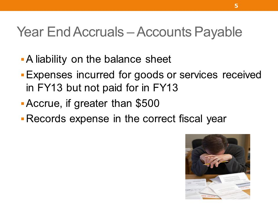 Year End Accruals – Accounts Payable A liability on the balance sheet Expenses incurred for goods or services received in FY13 but not paid for in FY13 Accrue, if greater than $500 Records expense in the correct fiscal year 5
