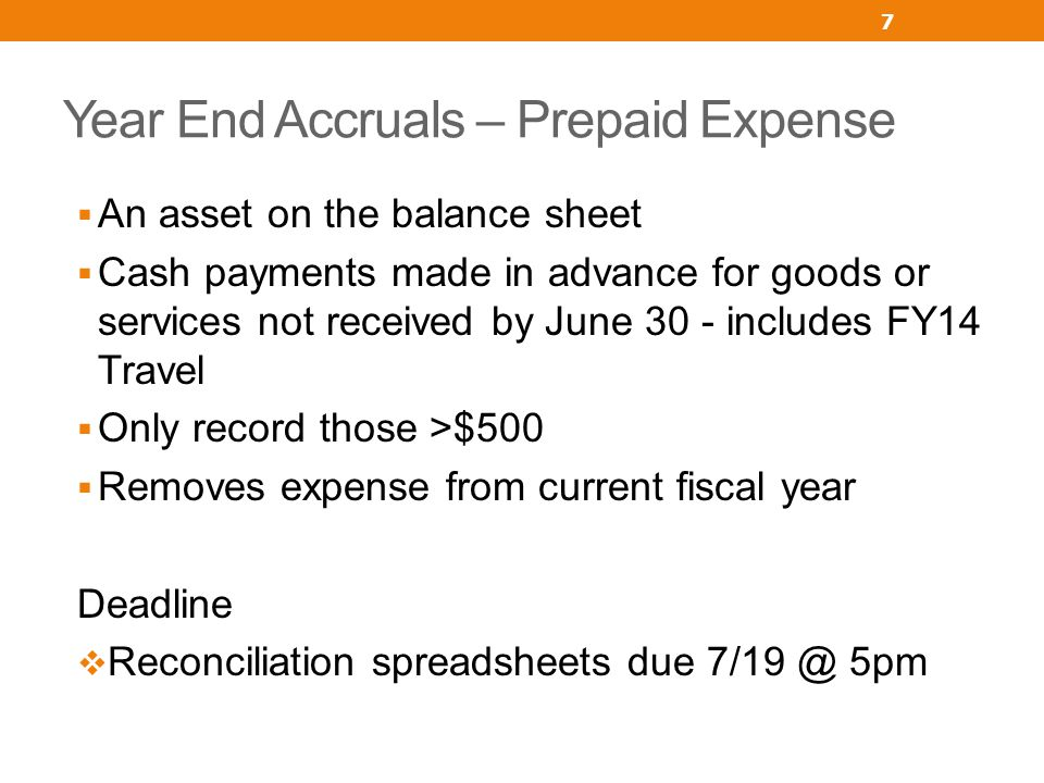 Year End Accruals – Prepaid Expense An asset on the balance sheet Cash payments made in advance for goods or services not received by June 30 - includ