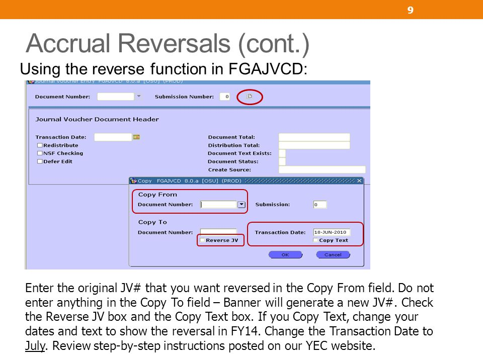 Accrual Reversals (cont.) Using the reverse function in FGAJVCD: 9 Enter the original JV# that you want reversed in the Copy From field. Do not enter