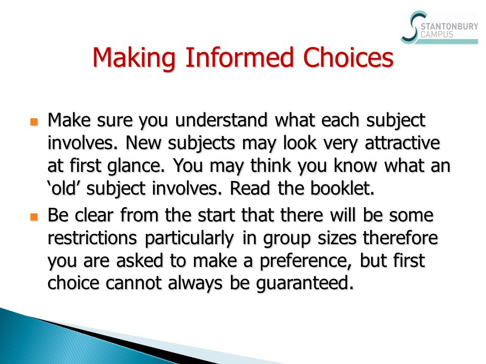 Making Informed Choices Make sure you understand what each subject involves. New subjects may look very attractive at first glance. You may think you