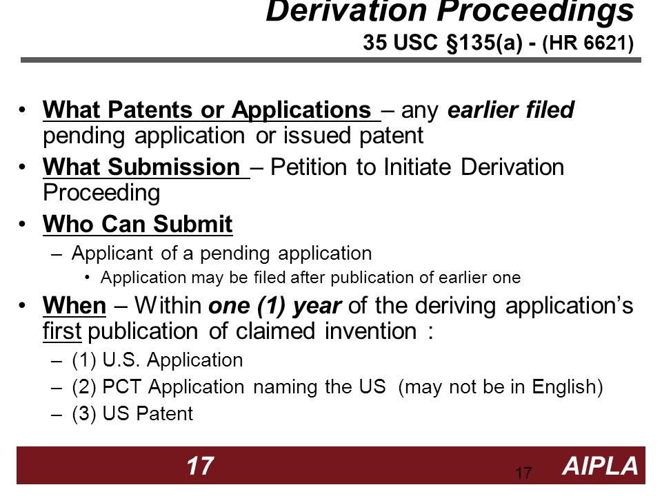 17 17 AIPLA Firm Logo Derivation Proceedings 35 USC §135(a) - (HR 6621) What Patents or Applications – any earlier filed pending application or issued patent What Submission – Petition to Initiate Derivation Proceeding Who Can Submit –Applicant of a pending application Application may be filed after publication of earlier one When – Within one (1) year of the deriving applications first publication of claimed invention : –(1) U.S.