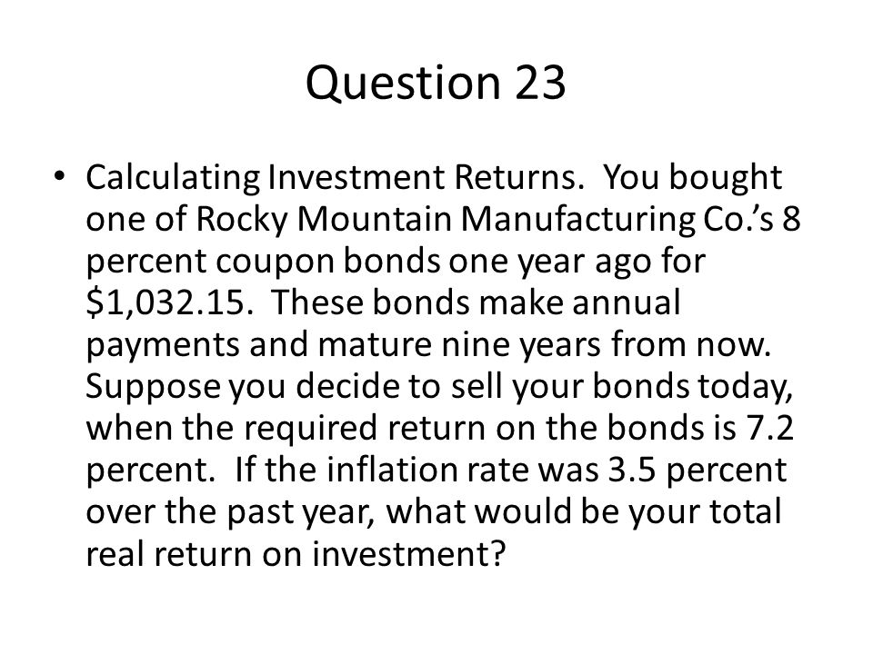 Question 23 Calculating Investment Returns. You bought one of Rocky Mountain Manufacturing Co.s 8 percent coupon bonds one year ago for $1,032.15. The