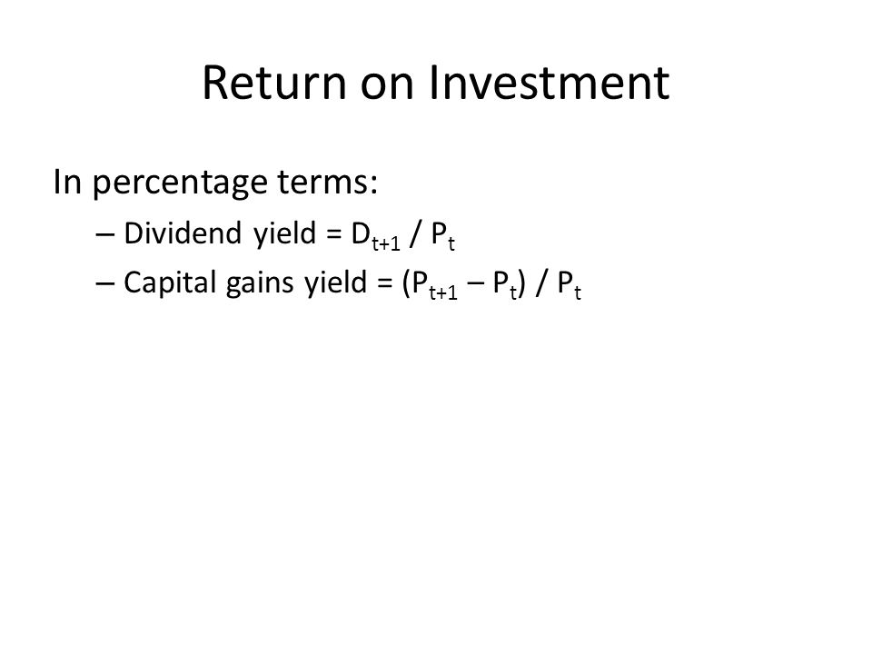 Return on Investment In percentage terms: – Dividend yield = D t+1 / P t – Capital gains yield = (P t+1 – P t ) / P t
