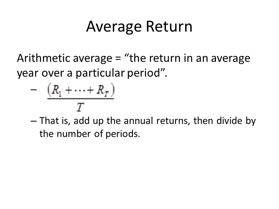 Average Return Arithmetic average = the return in an average year over a particular period. – – That is, add up the annual returns, then divide by the