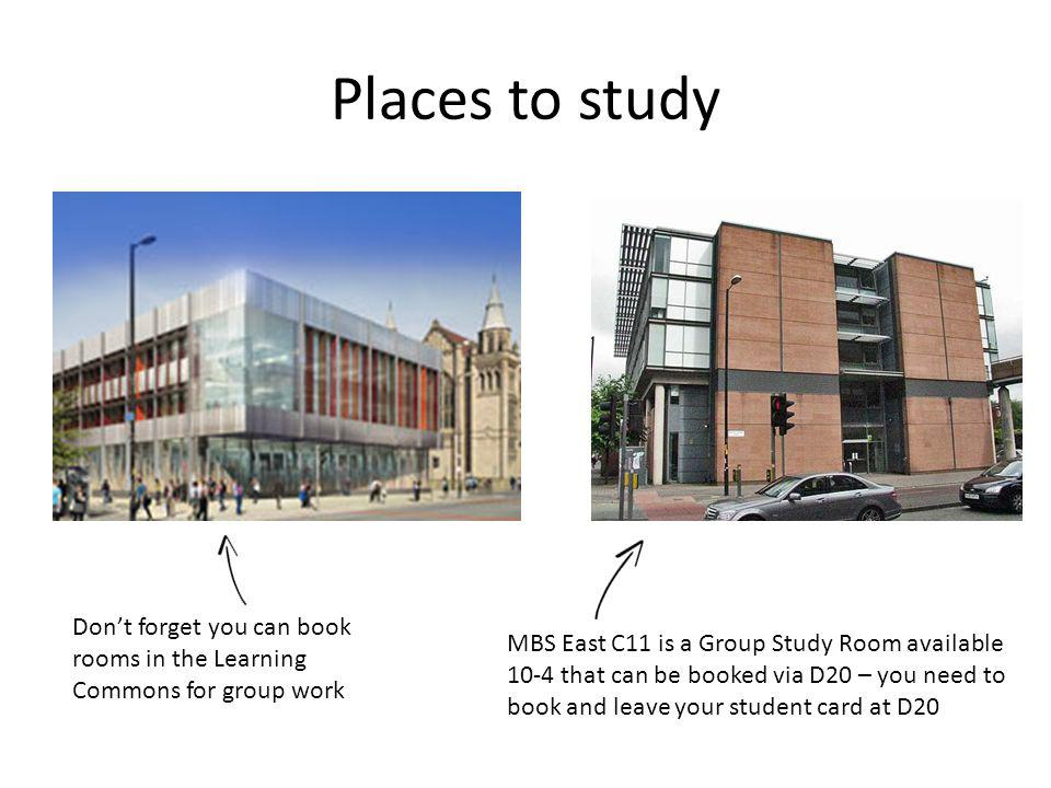 Places to study MBS East C11 is a Group Study Room available 10-4 that can be booked via D20 – you need to book and leave your student card at D20 Dont forget you can book rooms in the Learning Commons for group work