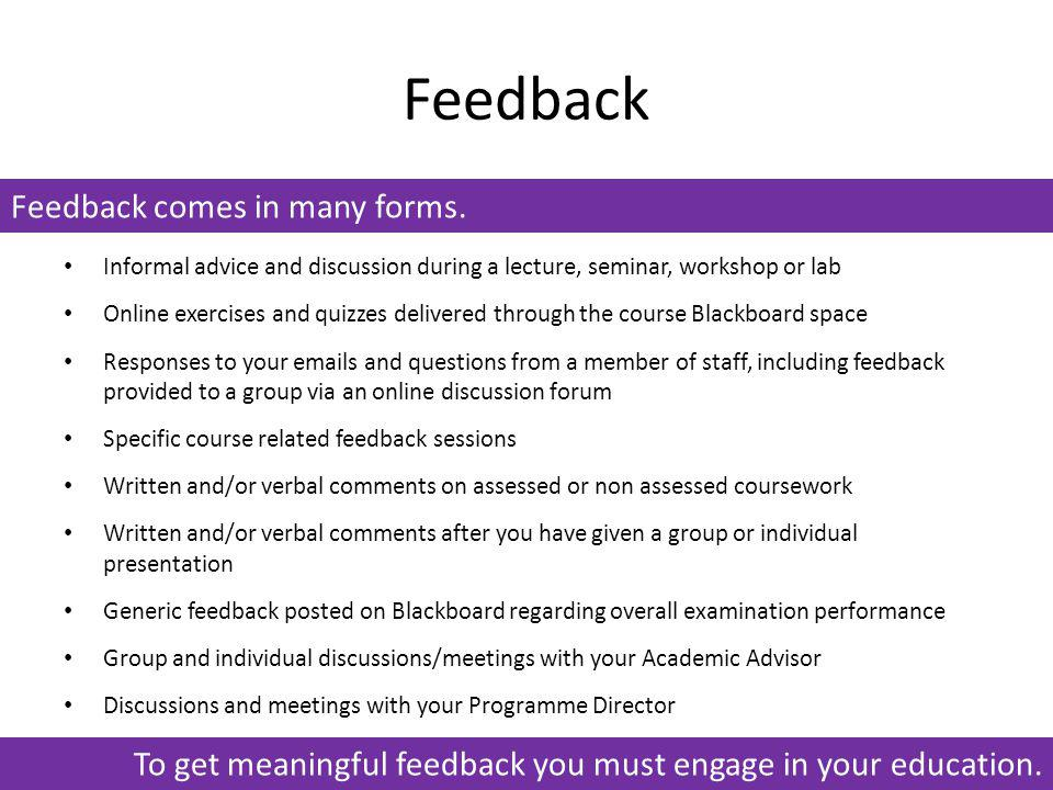 Feedback Feedback comes in many forms. Informal advice and discussion during a lecture, seminar, workshop or lab Online exercises and quizzes delivere