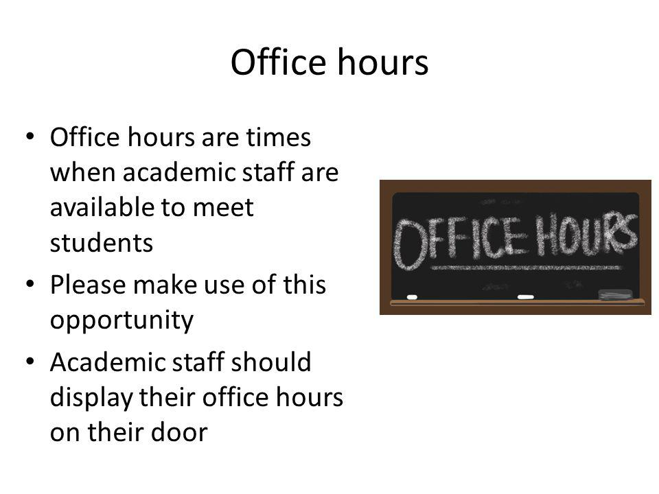 Office hours Office hours are times when academic staff are available to meet students Please make use of this opportunity Academic staff should display their office hours on their door