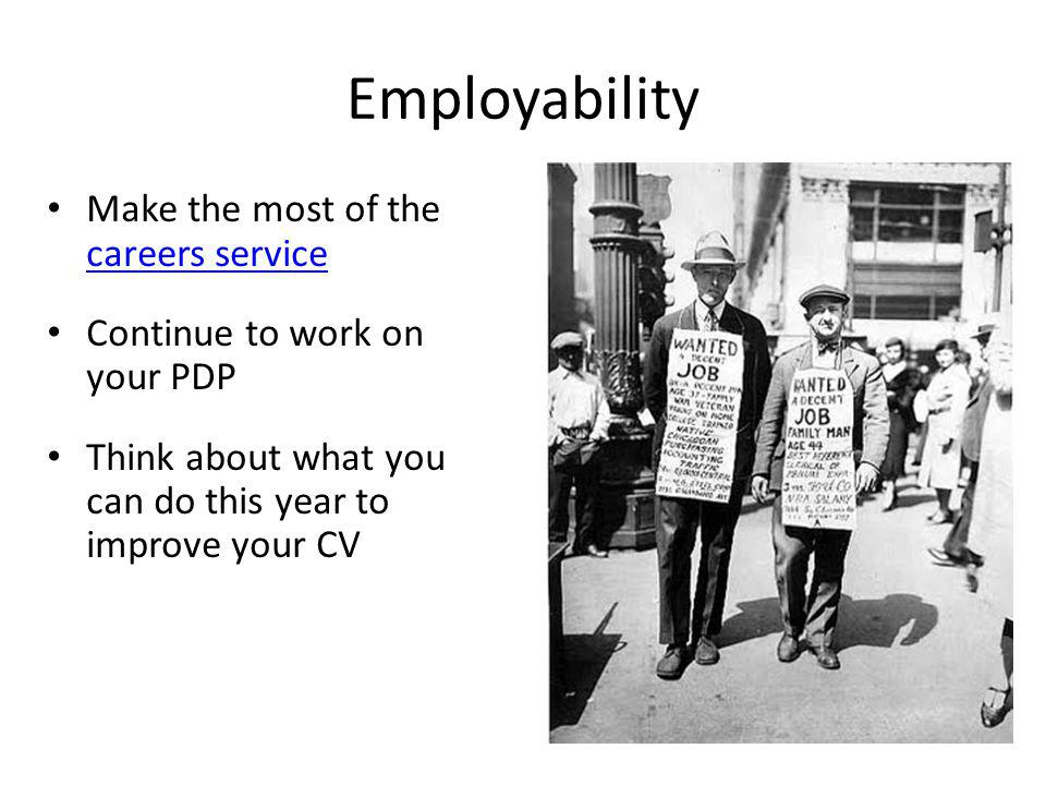 Employability Make the most of the careers service careers service Continue to work on your PDP Think about what you can do this year to improve your