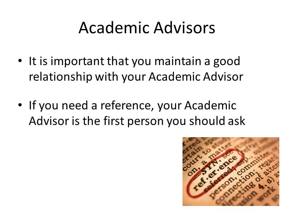 Academic Advisors It is important that you maintain a good relationship with your Academic Advisor If you need a reference, your Academic Advisor is t