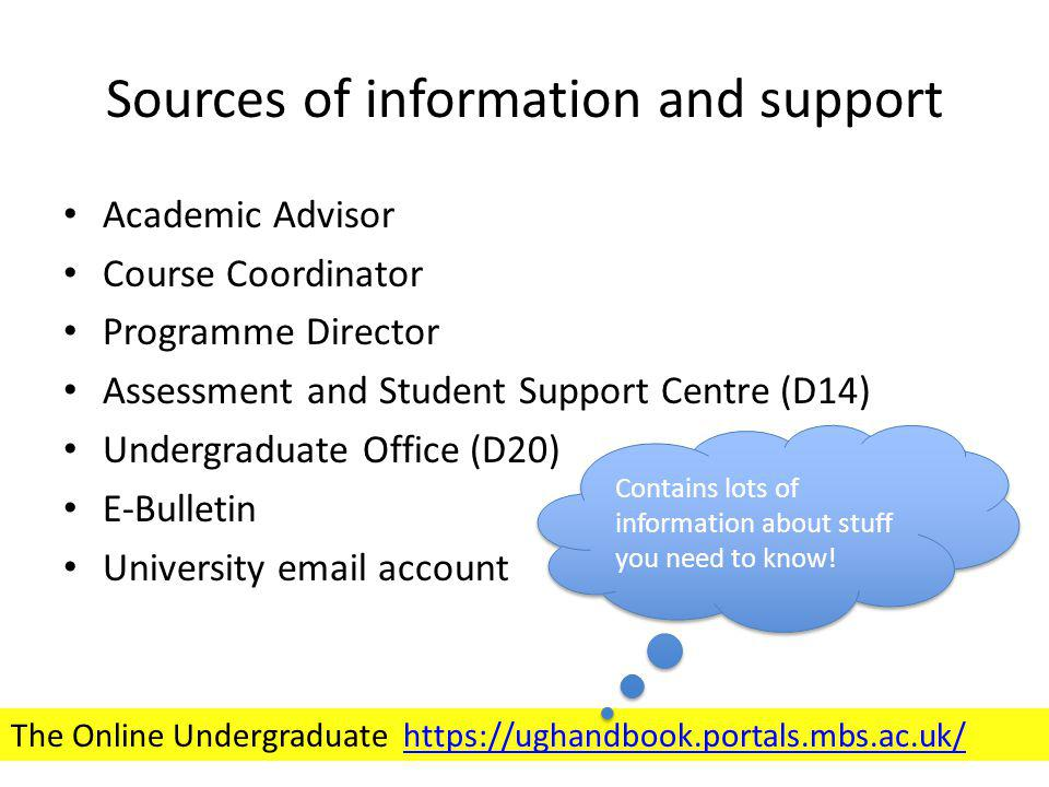 Sources of information and support Academic Advisor Course Coordinator Programme Director Assessment and Student Support Centre (D14) Undergraduate Office (D20) E-Bulletin University email account The Online Undergraduate https://ughandbook.portals.mbs.ac.uk/https://ughandbook.portals.mbs.ac.uk/ Contains lots of information about stuff you need to know!