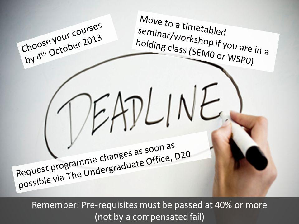 Choose your courses by 4 th October 2013 Move to a timetabled seminar/workshop if you are in a holding class (SEM0 or WSP0) Request programme changes
