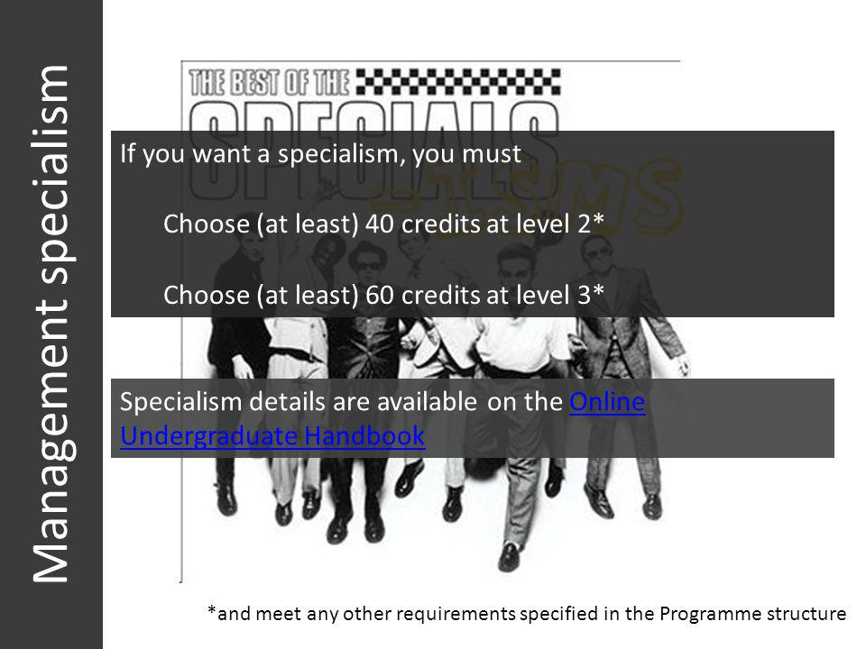 Management specialism *and meet any other requirements specified in the Programme structure If you want a specialism, you must Choose (at least) 40 cr