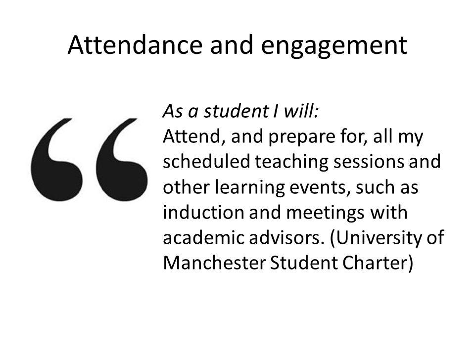 Attendance and engagement As a student I will: Attend, and prepare for, all my scheduled teaching sessions and other learning events, such as induction and meetings with academic advisors.