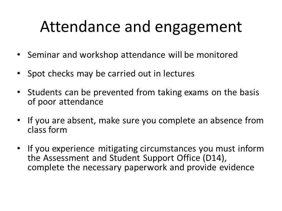 Attendance and engagement Seminar and workshop attendance will be monitored Spot checks may be carried out in lectures Students can be prevented from taking exams on the basis of poor attendance If you are absent, make sure you complete an absence from class form If you experience mitigating circumstances you must inform the Assessment and Student Support Office (D14), complete the necessary paperwork and provide evidence