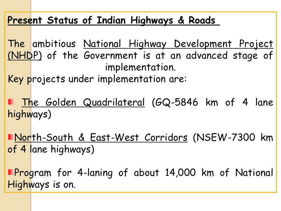 Present Status of Indian Highways & Roads The ambitious National Highway Development Project (NHDP) of the Government is at an advanced stage of implementation.