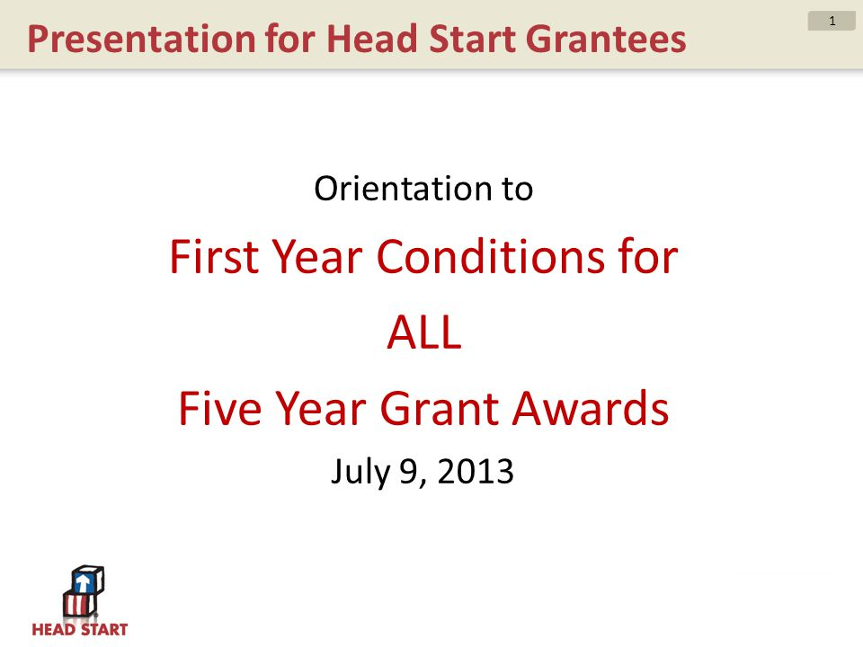 Presentation for Head Start Grantees Orientation to First Year Conditions for ALL Five Year Grant Awards July 9, 2013 1