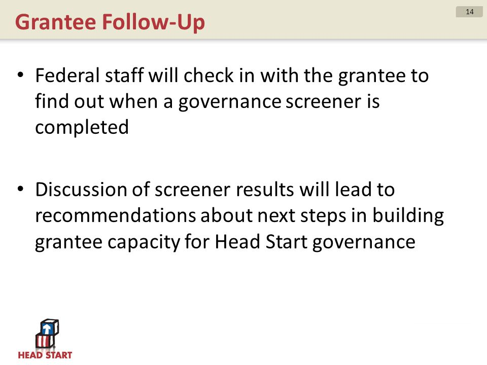 Grantee Follow-Up Federal staff will check in with the grantee to find out when a governance screener is completed Discussion of screener results will