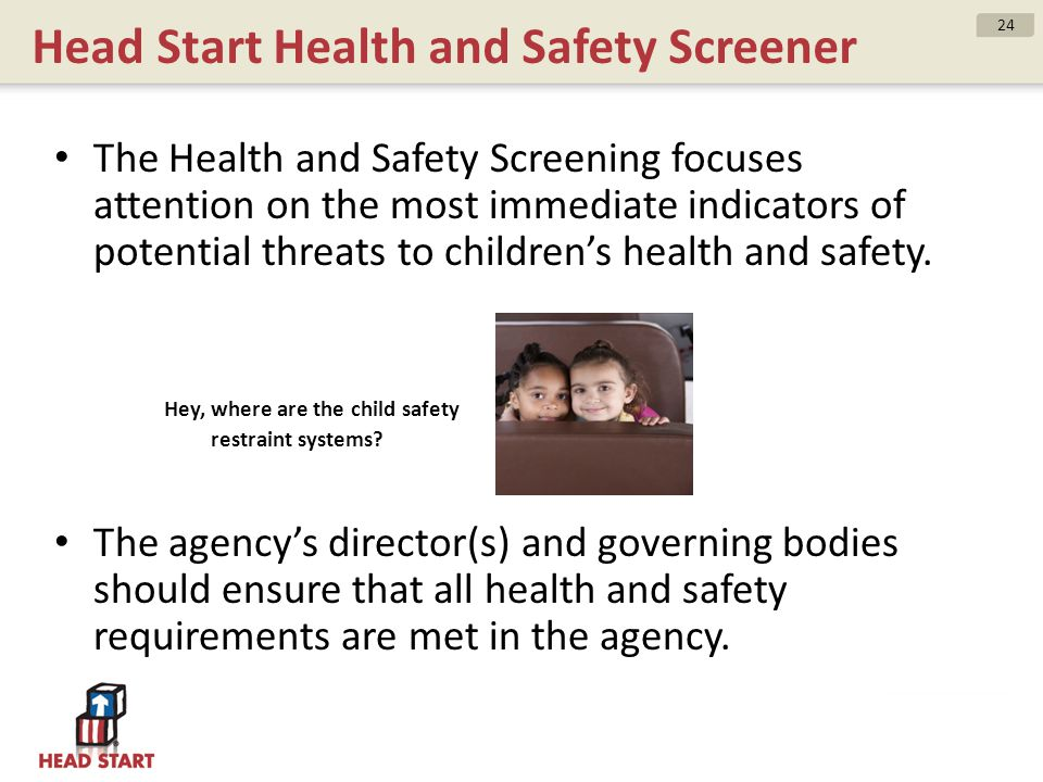 Head Start Health and Safety Screener The Health and Safety Screening focuses attention on the most immediate indicators of potential threats to child