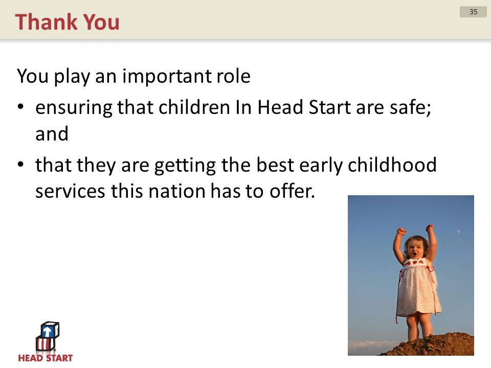 Thank You You play an important role ensuring that children In Head Start are safe; and that they are getting the best early childhood services this n