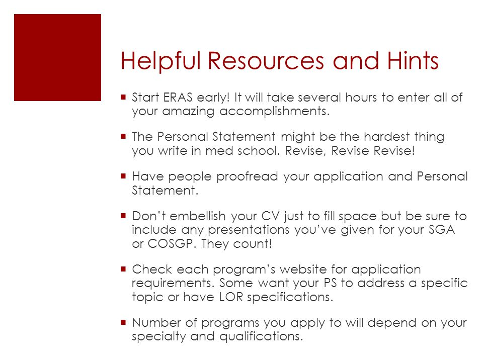 Helpful Resources and Hints Start ERAS early! It will take several hours to enter all of your amazing accomplishments. The Personal Statement might be