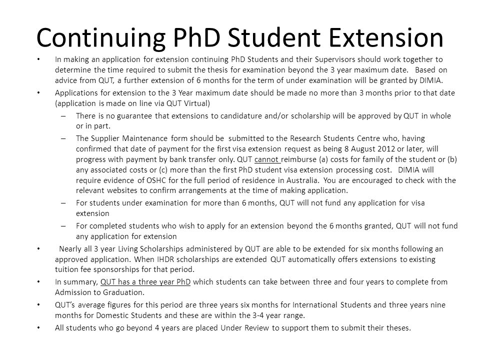 Continuing PhD Student Extension In making an application for extension continuing PhD Students and their Supervisors should work together to determine the time required to submit the thesis for examination beyond the 3 year maximum date.
