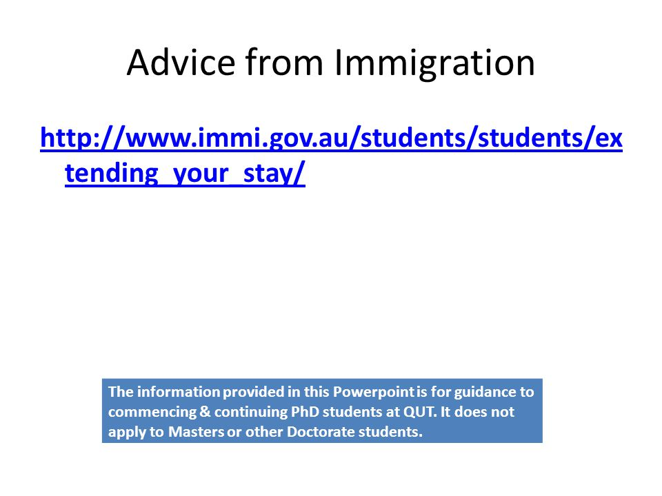 Advice from Immigration http://www.immi.gov.au/students/students/ex tending_your_stay/ The information provided in this Powerpoint is for guidance to commencing & continuing PhD students at QUT.