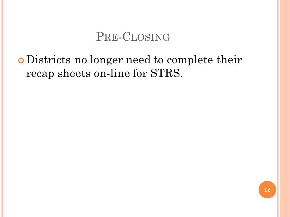 P RE -C LOSING Districts no longer need to complete their recap sheets on-line for STRS. 12