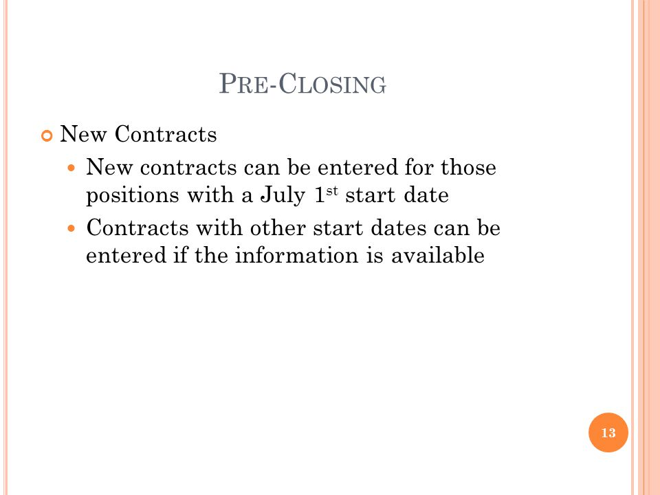 P RE -C LOSING New Contracts New contracts can be entered for those positions with a July 1 st start date Contracts with other start dates can be entered if the information is available 13