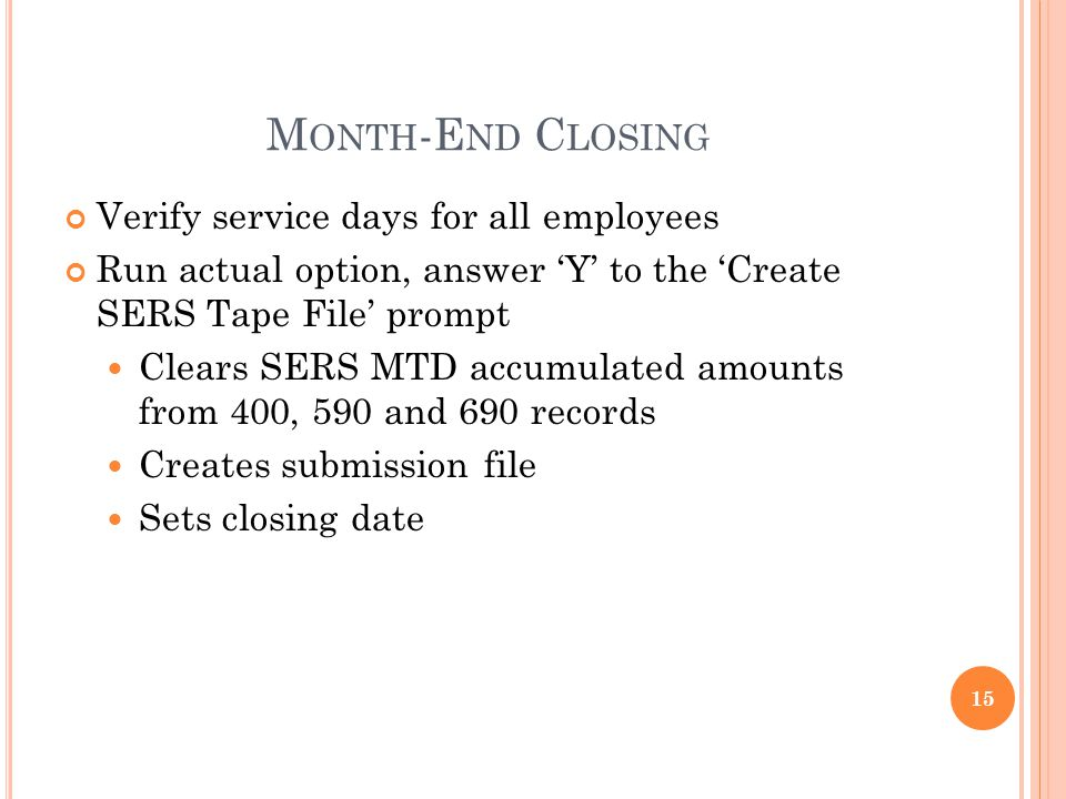 M ONTH -E ND C LOSING Verify service days for all employees Run actual option, answer Y to the Create SERS Tape File prompt Clears SERS MTD accumulated amounts from 400, 590 and 690 records Creates submission file Sets closing date 15