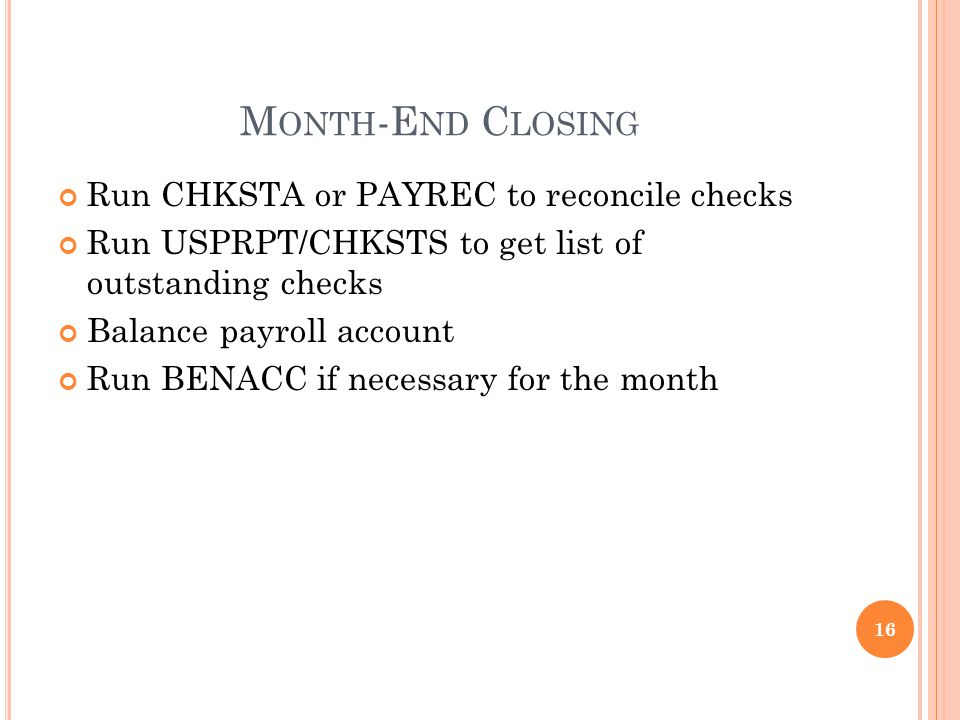 M ONTH -E ND C LOSING Run CHKSTA or PAYREC to reconcile checks Run USPRPT/CHKSTS to get list of outstanding checks Balance payroll account Run BENACC if necessary for the month 16
