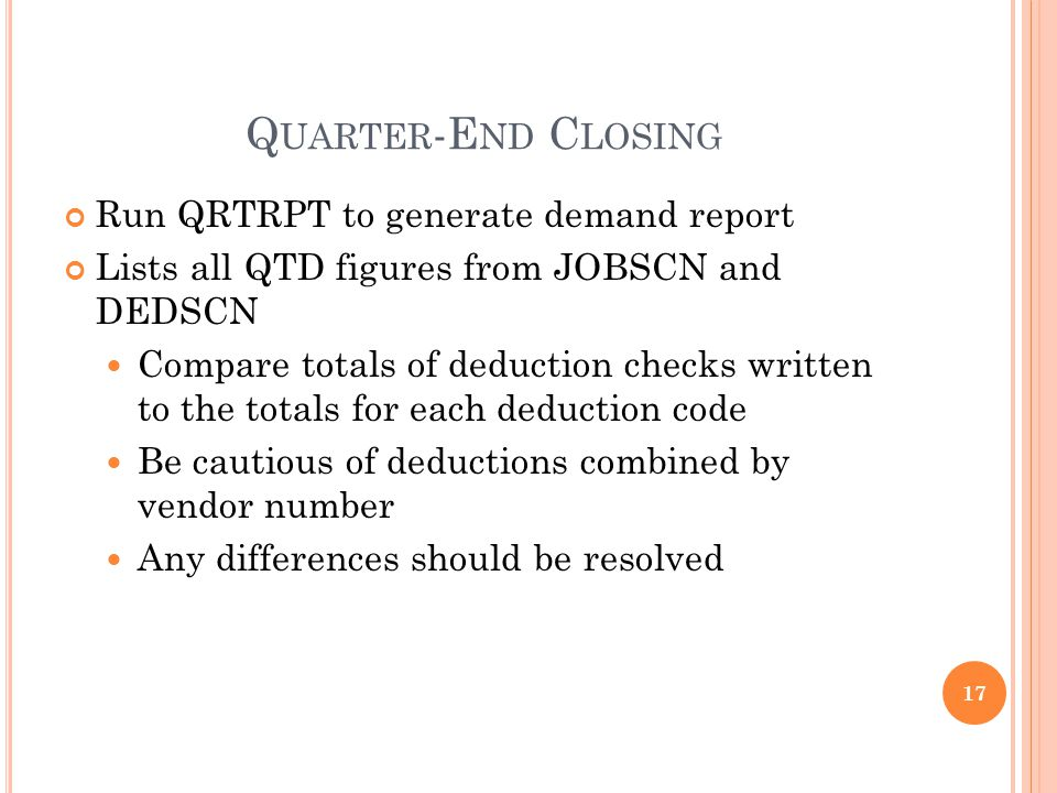 Q UARTER -E ND C LOSING Run QRTRPT to generate demand report Lists all QTD figures from JOBSCN and DEDSCN Compare totals of deduction checks written to the totals for each deduction code Be cautious of deductions combined by vendor number Any differences should be resolved 17