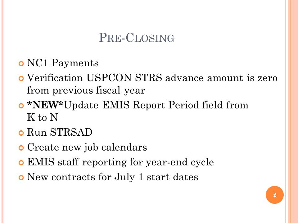 P RE -C LOSING NC1 Payments Verification USPCON STRS advance amount is zero from previous fiscal year *NEW* Update EMIS Report Period field from K to N Run STRSAD Create new job calendars EMIS staff reporting for year-end cycle New contracts for July 1 start dates 2