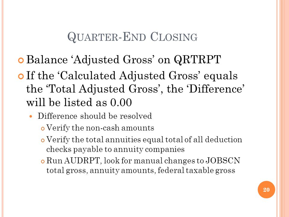 Q UARTER -E ND C LOSING Balance Adjusted Gross on QRTRPT If the Calculated Adjusted Gross equals the Total Adjusted Gross, the Difference will be listed as 0.00 Difference should be resolved Verify the non-cash amounts Verify the total annuities equal total of all deduction checks payable to annuity companies Run AUDRPT, look for manual changes to JOBSCN total gross, annuity amounts, federal taxable gross 20