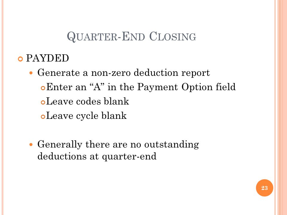 Q UARTER -E ND C LOSING PAYDED Generate a non-zero deduction report Enter an A in the Payment Option field Leave codes blank Leave cycle blank Generally there are no outstanding deductions at quarter-end 23