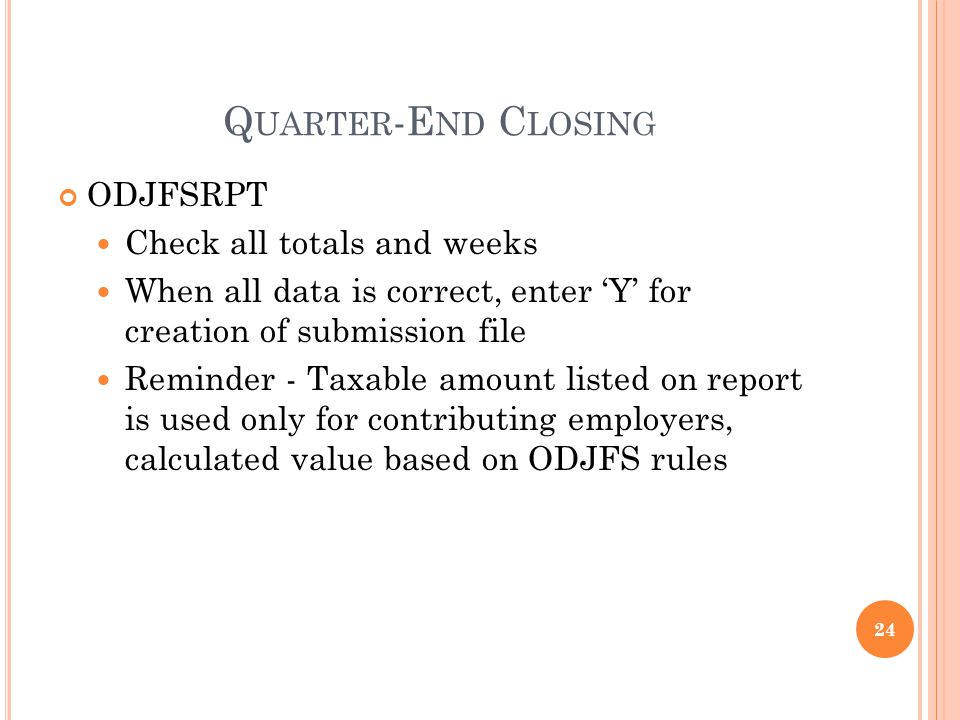 Q UARTER -E ND C LOSING ODJFSRPT Check all totals and weeks When all data is correct, enter Y for creation of submission file Reminder - Taxable amount listed on report is used only for contributing employers, calculated value based on ODJFS rules 24