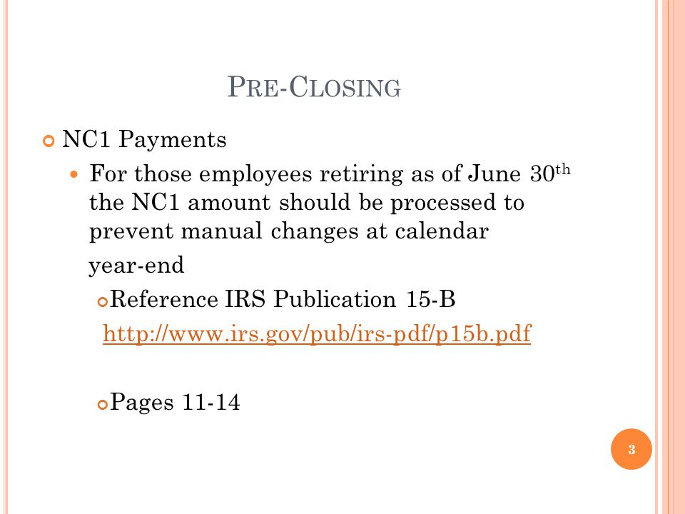 P RE -C LOSING NC1 Payments For those employees retiring as of June 30 th the NC1 amount should be processed to prevent manual changes at calendar year-end Reference IRS Publication 15-B http://www.irs.gov/pub/irs-pdf/p15b.pdf Pages 11-14 3