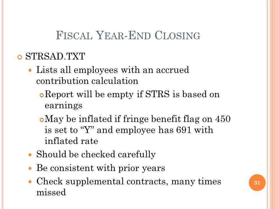 F ISCAL Y EAR -E ND C LOSING STRSAD.TXT Lists all employees with an accrued contribution calculation Report will be empty if STRS is based on earnings May be inflated if fringe benefit flag on 450 is set to Y and employee has 691 with inflated rate Should be checked carefully Be consistent with prior years Check supplemental contracts, many times missed 31