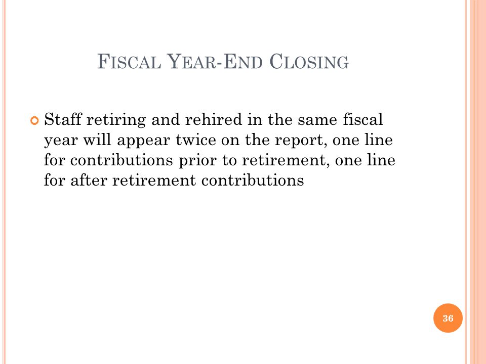 F ISCAL Y EAR -E ND C LOSING Staff retiring and rehired in the same fiscal year will appear twice on the report, one line for contributions prior to retirement, one line for after retirement contributions 36