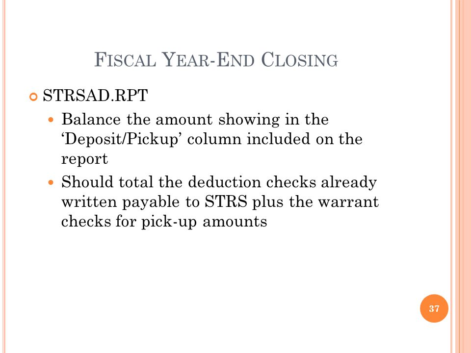 F ISCAL Y EAR -E ND C LOSING STRSAD.RPT Balance the amount showing in the Deposit/Pickup column included on the report Should total the deduction checks already written payable to STRS plus the warrant checks for pick-up amounts 37