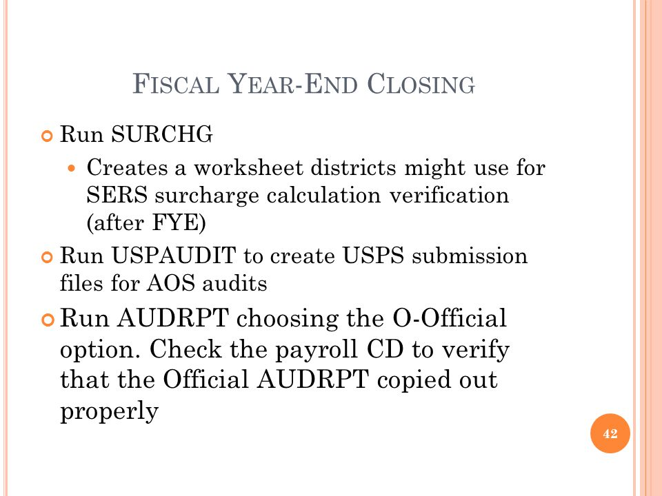 F ISCAL Y EAR -E ND C LOSING Run SURCHG Creates a worksheet districts might use for SERS surcharge calculation verification (after FYE) Run USPAUDIT to create USPS submission files for AOS audits Run AUDRPT choosing the O-Official option.