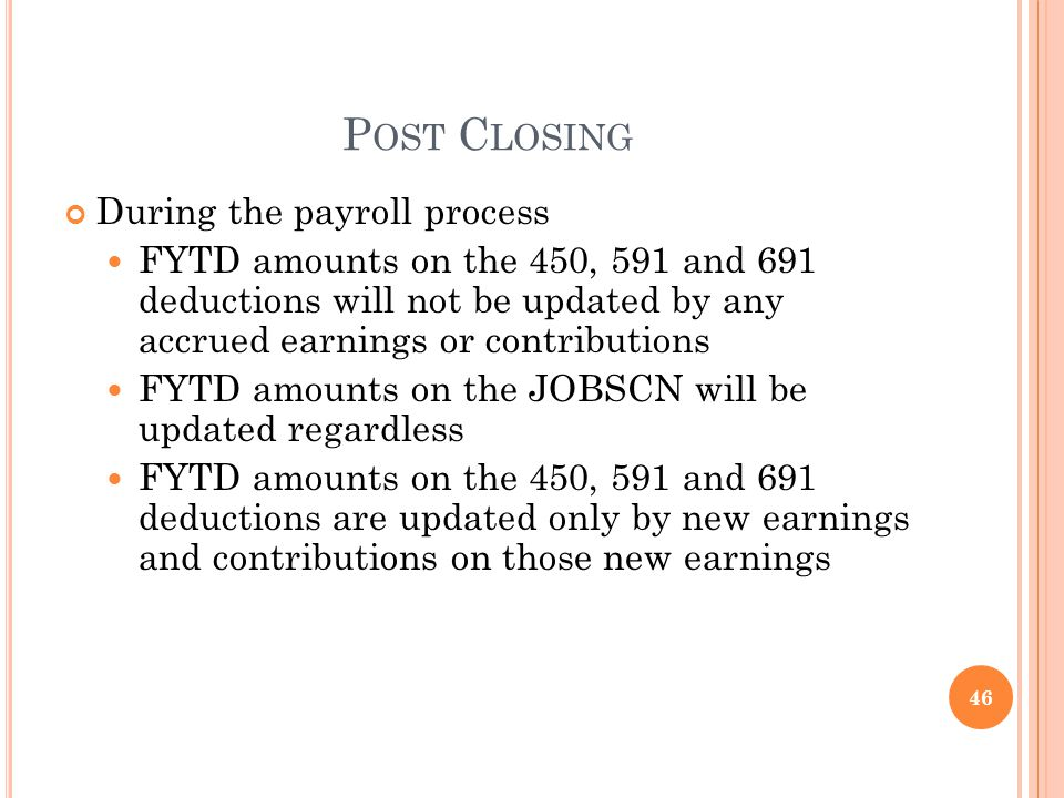P OST C LOSING During the payroll process FYTD amounts on the 450, 591 and 691 deductions will not be updated by any accrued earnings or contributions FYTD amounts on the JOBSCN will be updated regardless FYTD amounts on the 450, 591 and 691 deductions are updated only by new earnings and contributions on those new earnings 46