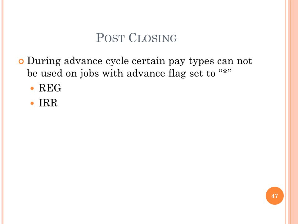 P OST C LOSING During advance cycle certain pay types can not be used on jobs with advance flag set to * REG IRR 47