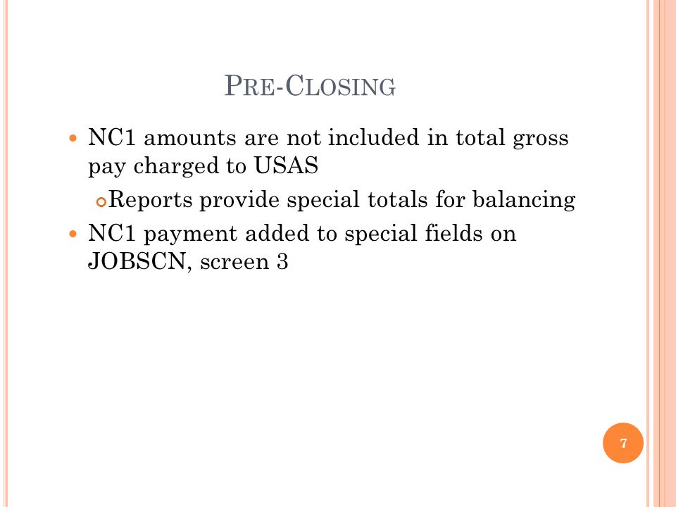 P RE -C LOSING NC1 amounts are not included in total gross pay charged to USAS Reports provide special totals for balancing NC1 payment added to special fields on JOBSCN, screen 3 7