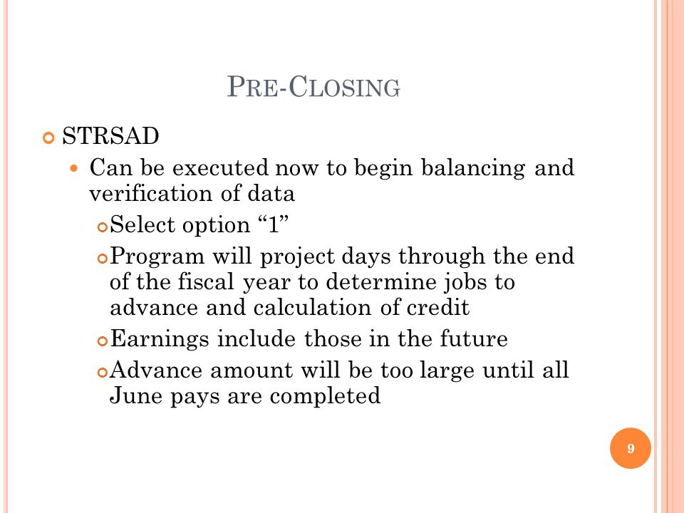 P RE -C LOSING STRSAD Can be executed now to begin balancing and verification of data Select option 1 Program will project days through the end of the fiscal year to determine jobs to advance and calculation of credit Earnings include those in the future Advance amount will be too large until all June pays are completed 9