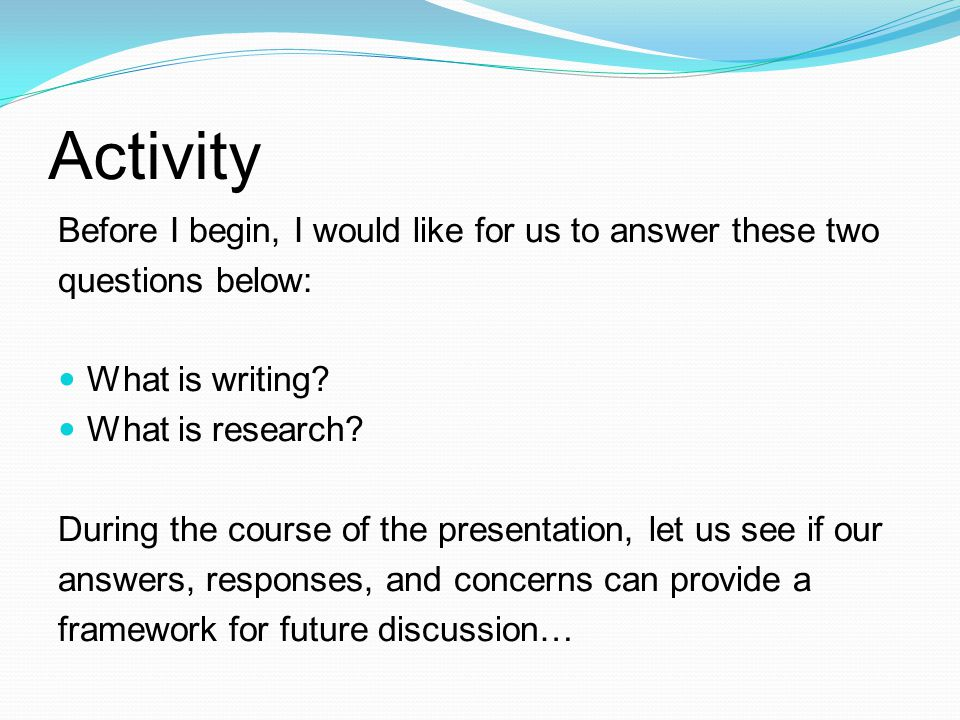 Activity Before I begin, I would like for us to answer these two questions below: What is writing.