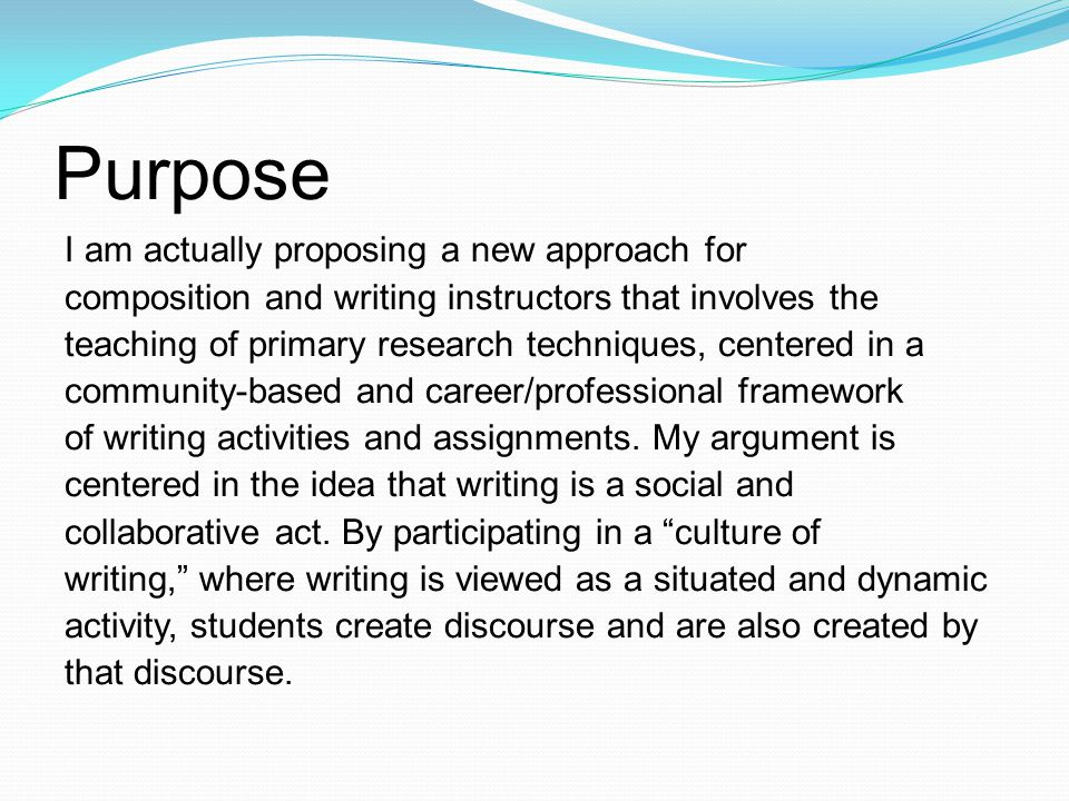 Purpose I am actually proposing a new approach for composition and writing instructors that involves the teaching of primary research techniques, centered in a community-based and career/professional framework of writing activities and assignments.