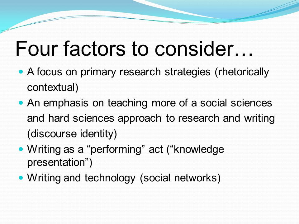 Four factors to consider… A focus on primary research strategies (rhetorically contextual) An emphasis on teaching more of a social sciences and hard sciences approach to research and writing (discourse identity) Writing as a performing act (knowledge presentation) Writing and technology (social networks)