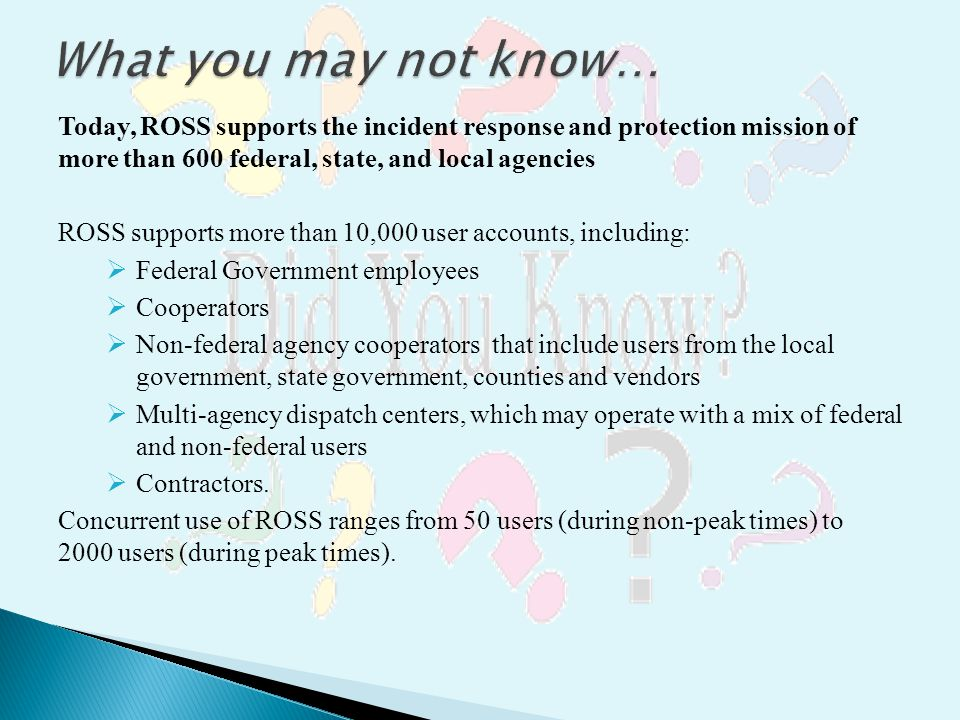 The ROSS Program provides support: 24 hours per day 7 days per week 365 days per year The United States Department of Agriculture (USDA) Forest Service (USFS) is the managing agency for ROSS and its two supporting components: Organization Information System (OIS) National Enterprise Support Services (NESS) Application Portal (NAP) Supporting Components