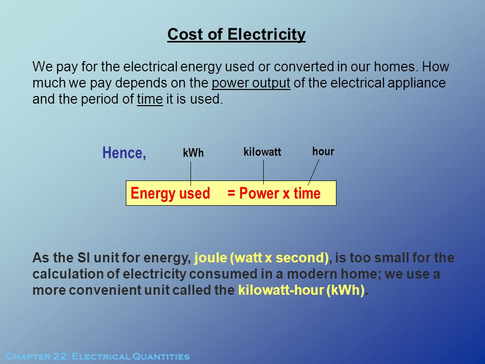 Cost of Electricity We pay for the electrical energy used or converted in our homes. How much we pay depends on the power output of the electrical app